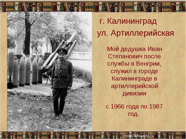 . г. Калининград ул. Артиллерийская Мой дедушка Иван Степанович после службы...