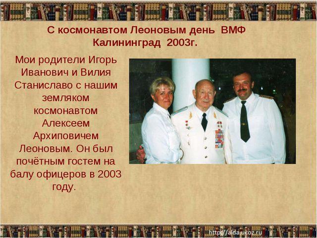 С космонавтом Леоновым день ВМФ Калининград 2003г. 30.01.13 * Мои родители И...