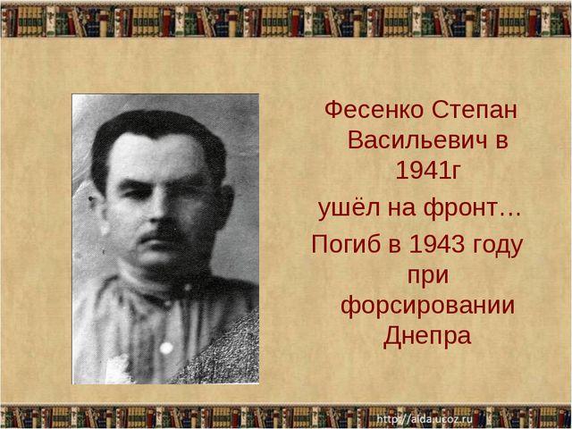 Фесенко Степан Васильевич в 1941г ушёл на фронт… Погиб в 1943 году при форси...