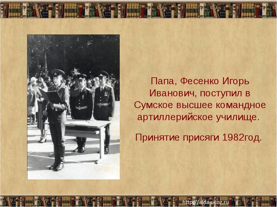 Папа, Фесенко Игорь Иванович, поступил в Сумское высшее командное артиллерийс...