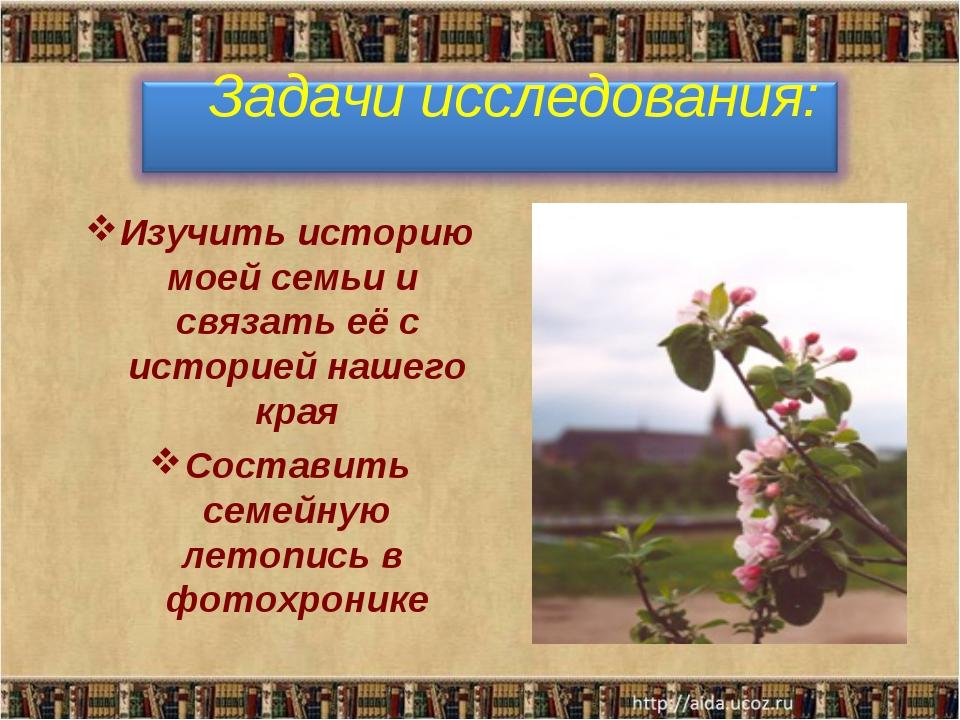 Изучить историю моей семьи и связать её с историей нашего края Составить семе...