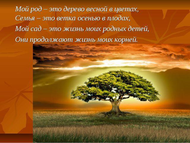 Мой род – это дерево весной в цветах, Семья – это ветка осенью в плодах, Мой...