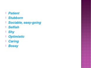 Patient Stubborn Sociable, easy-going Selfish Shy Optimistic Caring Bossy