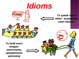 Idioms To speak one's mind - выражать свое мнение To hold one's tongue-замол