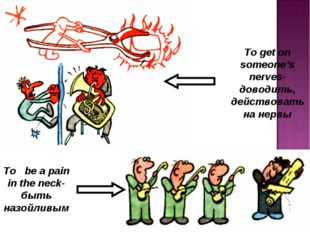 To be a pain in the neck-быть назойливым To get on someone's nerves-доводить,