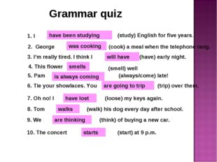 Grammar quiz 1. I have been studying (study) English for five years. 2. Georg