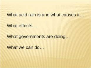 What acid rain is and what causes it… What effects… What governments are doin