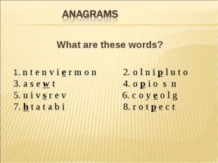 What are these words? 1. n t e n v i e r m o n 2. o l n i p l u t o 3. a s e