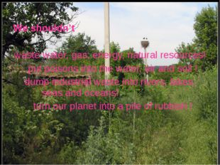 We shouldn't waste water, gas, energy, natural resources! put poisons into t