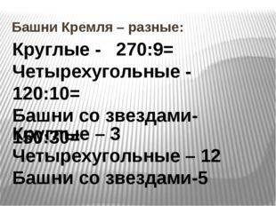 Башни Кремля – разные: Круглые - 270:9= Четырехугольные - 120:10= Башни со зв