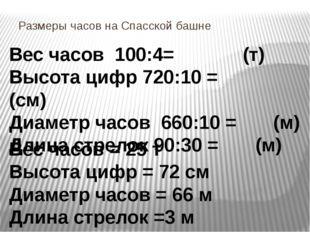 Размеры часов на Спасской башне Вес часов 100:4= (т) Высота цифр 720:10 = (см