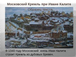 Московский Кремль при Иване Калите В 1340 году Московский князь Иван Калита с