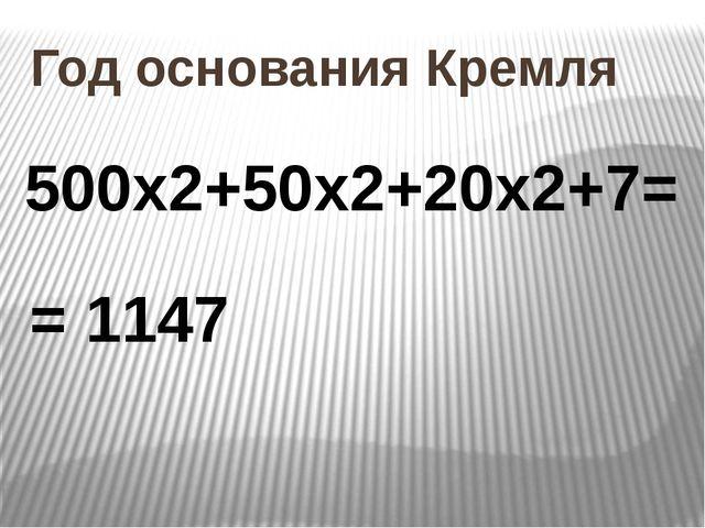 Год основания Кремля 500х2+50х2+20х2+7= = 1147