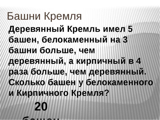 Башни Кремля Деревянный Кремль имел 5 башен, белокаменный на 3 башни больше,...