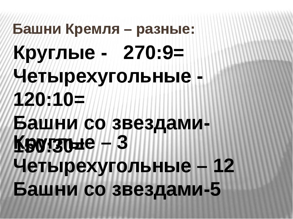 Башни Кремля – разные: Круглые - 270:9= Четырехугольные - 120:10= Башни со зв...