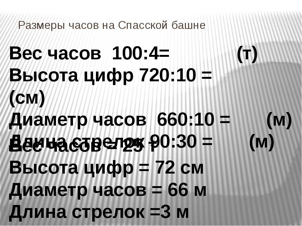 Размеры часов на Спасской башне Вес часов 100:4= (т) Высота цифр 720:10 = (см...