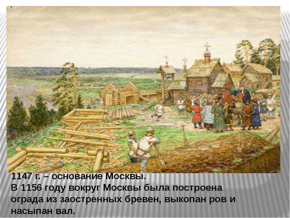 1147 г. – основание Москвы. В 1156 году вокруг Москвы была построена ограда...