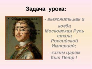 Задача урока: - выяснить,как и когда Московская Русь стала Российской Империе