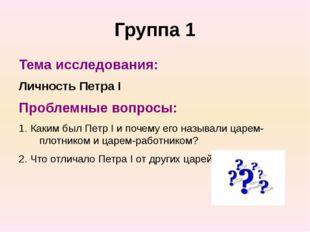 Группа 1 Тема исследования: Личность Петра I Проблемные вопросы: 1. Каким был