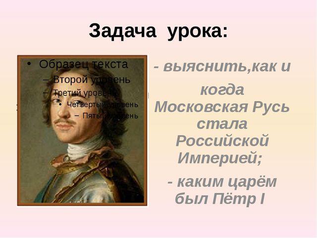 Задача урока: - выяснить,как и когда Московская Русь стала Российской Империе...