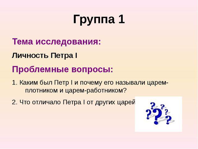 Группа 1 Тема исследования: Личность Петра I Проблемные вопросы: 1. Каким был...