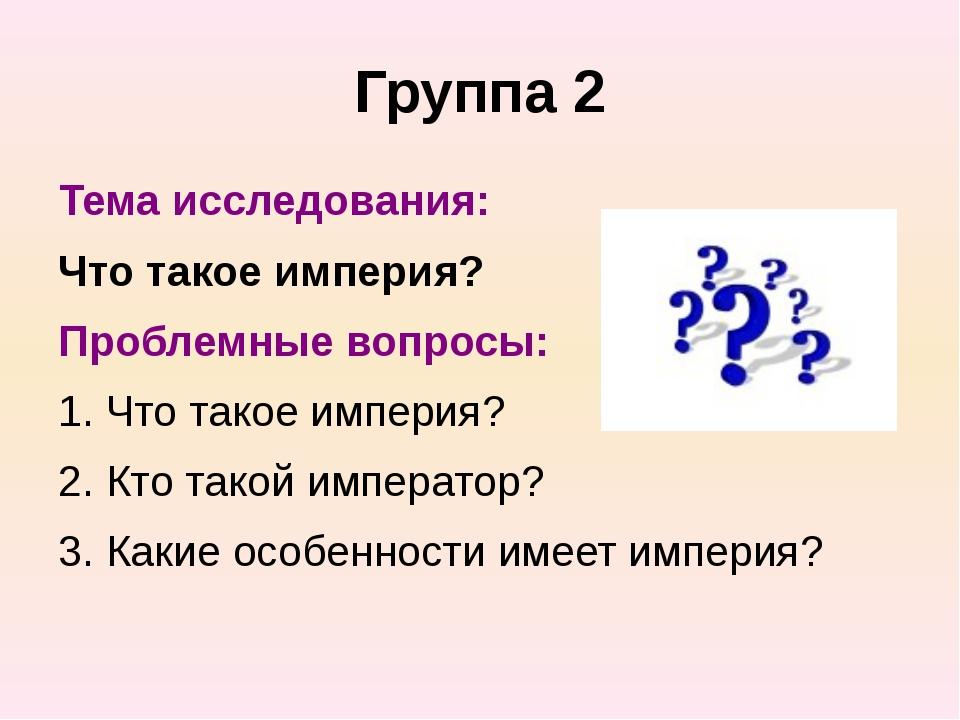 Группа 2 Тема исследования: Что такое империя? Проблемные вопросы: 1. Что так...