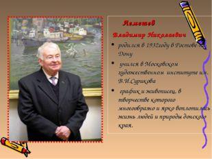 Лемешев Владимир Николаевич родился в 1932году в Ростове-на-Дону учился в Мо