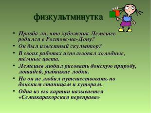 физкультминутка Правда ли, что художник Лемешев родился в Ростове-на-Дону? Он