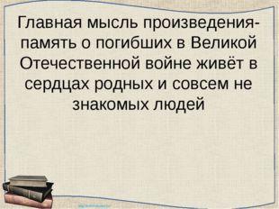 Главная мысль произведения- память о погибших в Великой Отечественной войне ж