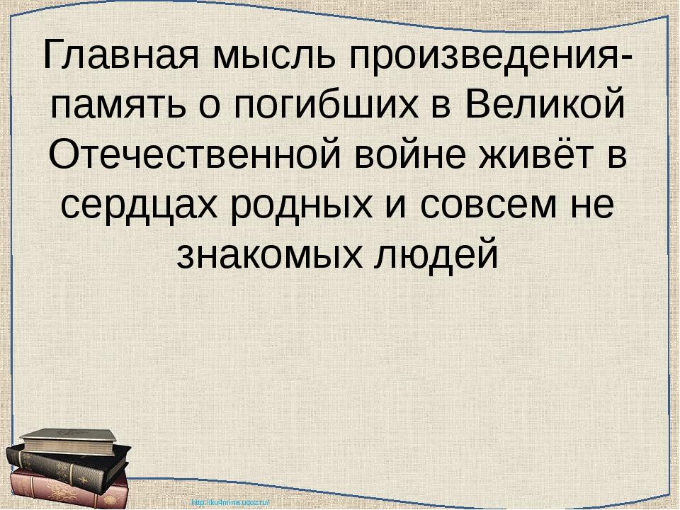 Главная мысль произведения- память о погибших в Великой Отечественной войне ж...