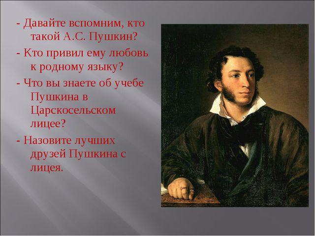 - Давайте вспомним, кто такой А.С. Пушкин? - Кто привил ему любовь к родному...