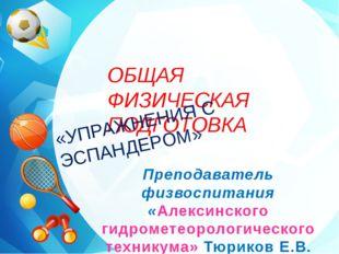 ОБЩАЯ ФИЗИЧЕСКАЯ ПОДГОТОВКА «УПРАЖНЕНИЯ С ЭСПАНДЕРОМ» Преподаватель физвоспи