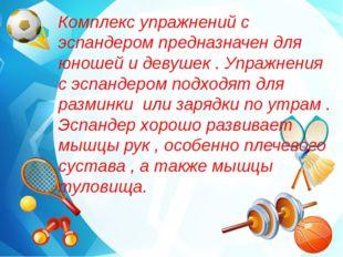 Комплекс упражнений с эспандером предназначен для юношей и девушек . Упражнен