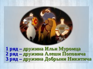1 ряд – дружина Ильи Муромца 2 ряд – дружина Алеши Поповича 3 ряд – дружина Д