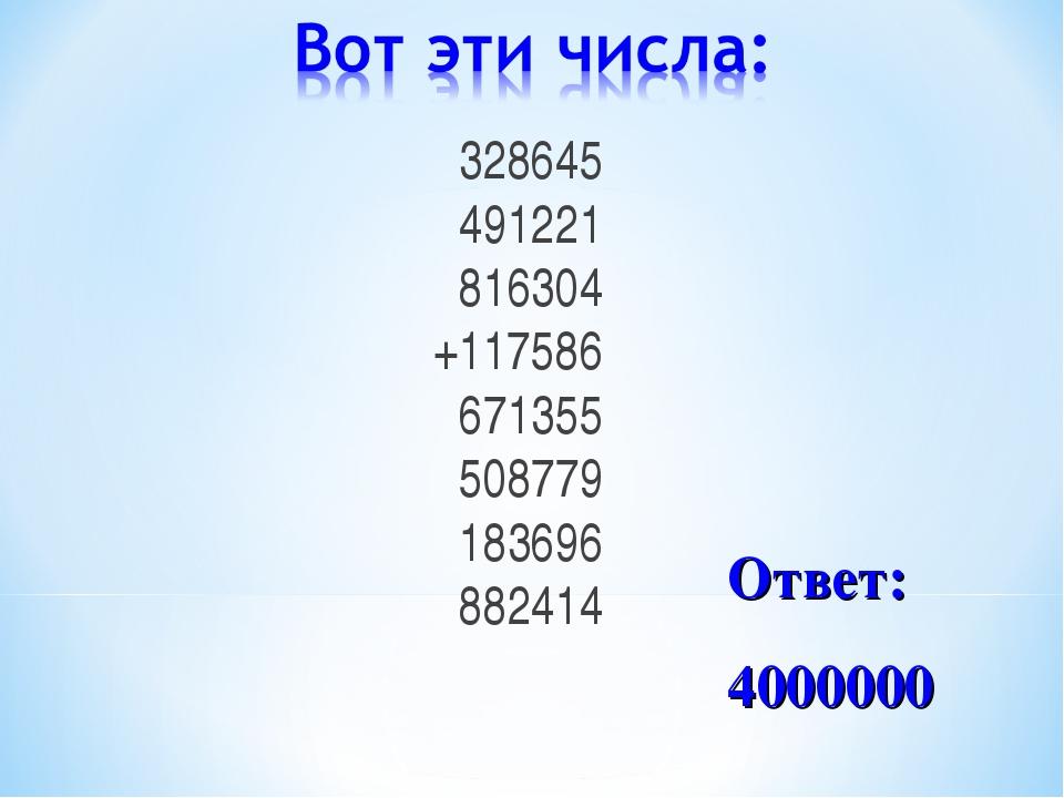 328645 491221 816304 +117586 671355 508779 183696 882414 Ответ: 4000000