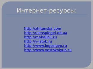 Интернет-ресурсы: http://zhitanska.com http://ulenspiegel.od.ua http://mahall