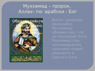 Муххамад – пророк, Аллах- по- арабски - Бог Ангел, однажды явившийся Муххамад