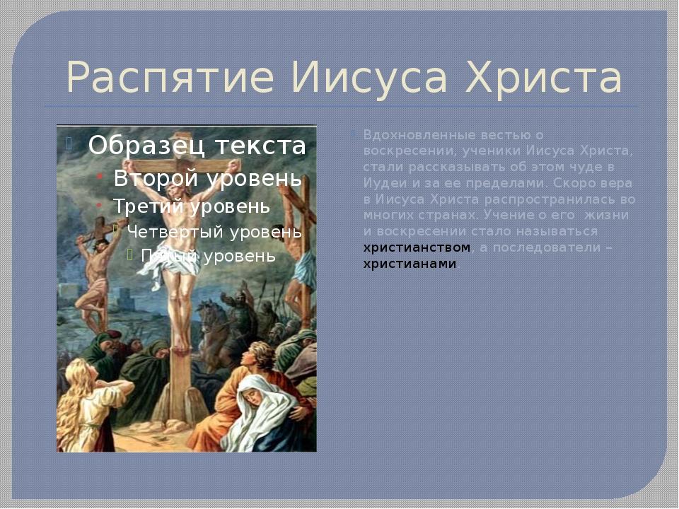 Распятие Иисуса Христа Вдохновленные вестью о воскресении, ученики Иисуса Хри...