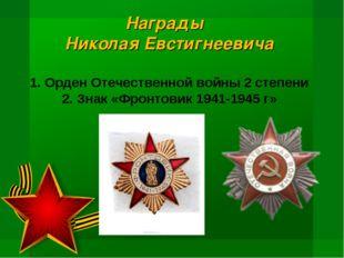 Награды Николая Евстигнеевича 1. Орден Отечественной войны 2 степени 2. Знак