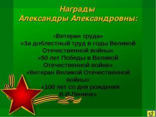 Награды Александры Александровны: «Ветеран труда» «За доблестный труд в годы