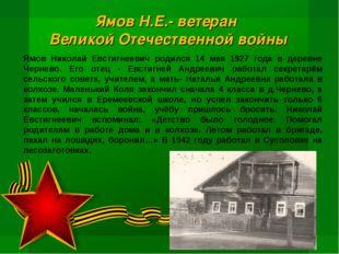 Ямов Николай Евстигнеевич родился 14 мая 1927 года в деревне Чернево. Его от