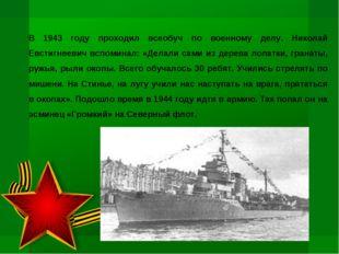 В 1943 году проходил всеобуч по военному делу. Николай Евстигнеевич вспоминал