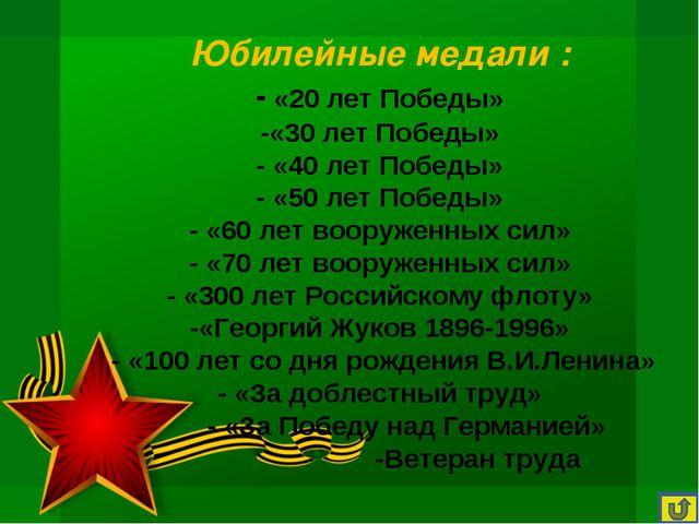Юбилейные медали : - «20 лет Победы» -«30 лет Победы» - «40 лет Победы» - «50...