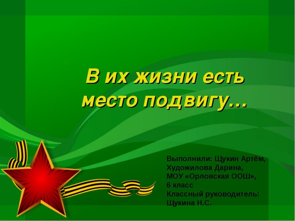 В их жизни есть место подвигу… Выполнили: Щукин Артём, Художилова Дарина, МОУ...