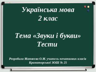 Українська мова 2 клас Тема «Звуки і букви» Тести Розробила Матвєєва О.М. уч