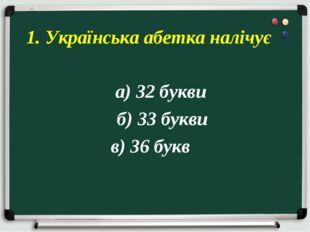 а) 32 букви б) 33 букви в) 36 букв 1. Українська абетка налічує