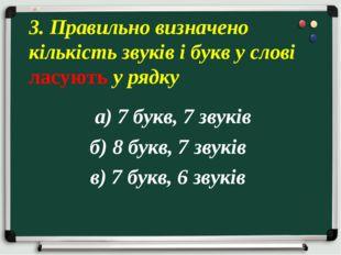 а) 7 букв, 7 звуків б) 8 букв, 7 звуків в) 7 букв, 6 звуків 3. Правильно виз