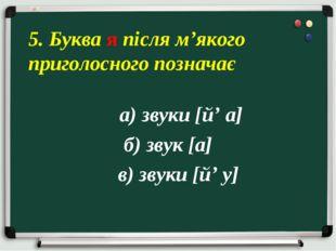 а) звуки [й' а] б) звук [а] в) звуки [й' у] 5. Буква я після м'якого приголо