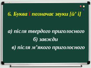 а) після твердого приголосного б) завжди в) після м'якого приголосного 6. Бу