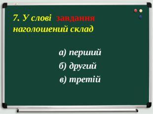 а) перший б) другий в) третій 7. У слові завдання наголошений склад